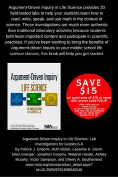 Argument-Driven Inquiry in Life Science: Lab Investigations for Grades 6-8 http://www.nsta.org/store/product_detail.aspx?id=10.2505/9781938946240 From NSTA Press, this new book follows the same winning formula as the popular high school versions of Argument-Driven Inquiry for Chemistry and Biology. Each easy-to-use lab includes reproducible student pages, teacher notes, and checkout questions.