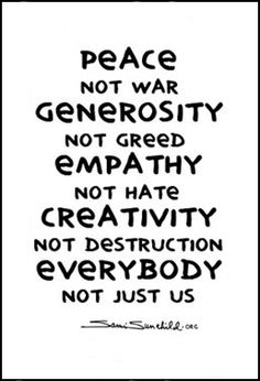 Peace Not war  Generosity Not Greed  Empathy Note Hate  Creativity Not destruction  Every body Not just us