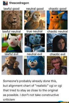 "Iawful oood ngutral good chaotic good Someone's probably already done this, but alignment chart of ""realistic"" cgi or cgi that tried to stay as close to the original as possible. I don't not take constructive criticism - iFunny :) Dankest Memes, Funny Memes, Hilarious, Jokes, It's Funny, Funny Tweets, 4 Panel Life, Chaotic Neutral, Pokemon Funny"