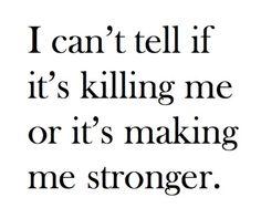 Its definitely making me stronger