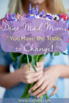 Dear Mad Mom, You Have the Tools to Change!
