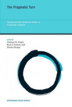 The Pragmatic Turn: Toward Action-oriented Views in Cognitive Science