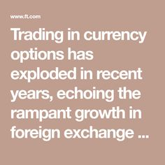 Trading in currency options has exploded in recent years, echoing the rampant growth in foreign exchange as an asset class. Financial Times, Foreign Exchange, Global Business, Vanilla
