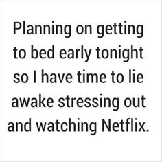 Planning On Going To Bed Early Tonight So I Have Time To Lay Awake Stressing Out Watching Netflix funny quotes quote jokes lol funny quote funny quotes funny sayings stress humor netflix