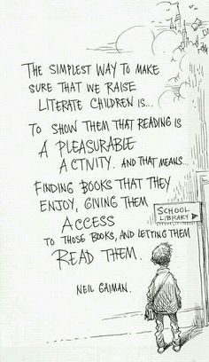 The simplest way to make sure that we raise literate child is to show them that reading is a pleasurable activity... ~ Neil Gaiman
