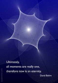 Ultimately, all moments are really one, therefore now is an eternity. –David Bohm http://quotemirror.com/s/hzqr3 #eternity #now