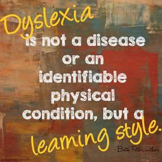"""""""Dyslexia is not a disease or an identifiable physical condition, but a learning style."""""""