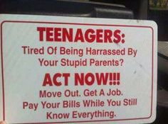 Teenagers: Tired of being harrassed by your stupid parents? ACT NOW!!! Move out. Get a job. Pay your bills while you still know everything.