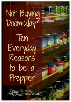 Not Buying Doomsday?  10 Everyday Reasons to be a Prepper!  Food Storage and Survival