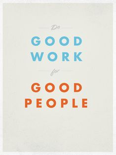 do good work for good people /