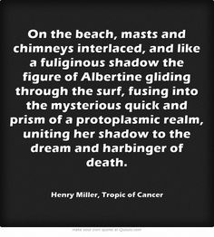 On the beach, masts and chimneys interlaced, and like a fuliginous shadow the figure of Albertine gliding through the surf, fusing into the mysterious quick and prism of a protoplasmic realm, uniting her shadow to the dream and harbinger of death. ― Henry Miller, Tropic of Cancer
