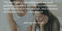"""To make any relationship work we need patience, ceaseless striving to communicate more clearly with one another, and tolerance of imperfections."" ~ Greg Bogart  #Quote #Love #Marriage #Wedding #Relationships #Datelivery #Quotes #DateNight #Couples #Husband #Wife #wifequotes #husbandquotes #relationshipquotes #marriagequotes #humpday"