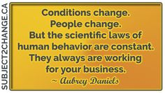 Conditions change.People change. But the scientific laws of human behavior are constant.They always are working for your business. ~ Aubrey Daniels