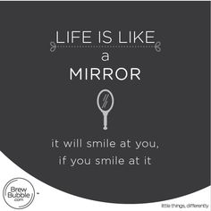 Life is like a mirror, it will smile at you, if you smile at it