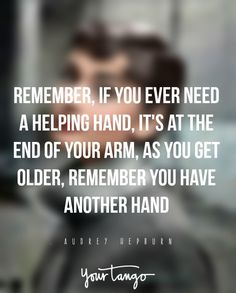 Remember, if you ever need a helping hand, it's at the end of your arm, as you get older, remember you have another hand — Audrey Hepburn