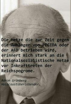 Die Hetze die zur Zeit gegen die Anhänger von PEGIDA oder der AFD betrieben wird, erinnert mich stark an die Nationalsozialistischen Hetze vor Inkrafttreten der Reichspogrome. Aaron Grünberg Holocaust-Überlebender