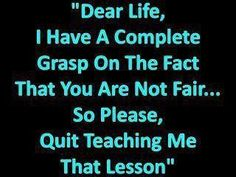 """Dear Life, I have a complete grasp on the fact that you are not fair. So please, quit teaching me that lesson."""