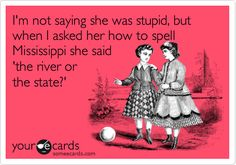 Funny Friendship Ecard: I'm not saying she was stupid, but when I asked her how to spell Mississippi she said 'the river or the state?'