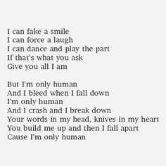 Your words in my head, knives in my heart. I'm only human. ...I try so hard, and fall just as hard