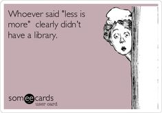 "Whoever said ""Less is more"" clearly didn't have a library.  #bookhumor #read"