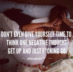 Don't even give yourself time to think negative thoughts.