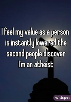 21 Confessions From Atheists - this one for me, but it is my value in their eyes, not mine.