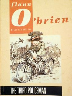 """Is it about a bicycle?"" The Third Policeman is Flann O'Brien (aka Myles Na gCopaleen aka Brian O'Nolan's) masterpiece. Gogol-meets-Kafka-meets-Carroll, this novel brings the reader into a purgatorial comedy of sexy bicycles, faux philosophers and one-legged murders. Despite O'Brien's debut novel being heralded by the likes of Graham Greene, The Third Policeman only managed to be published posthumously.  This book will make you ""...completely half afraid to think."""