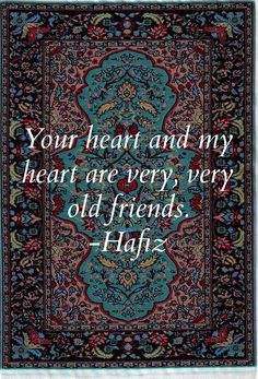 your heart and my heart are very, very old friends. - Hafiz, persian mystic & poet