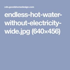 endless-hot-water-without-electricity-wide.jpg (640×456)