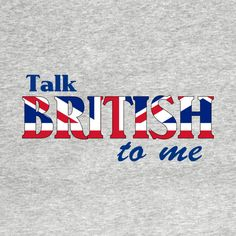 Awesome 'Talk+British+To+Me+2' design on TeePublic!