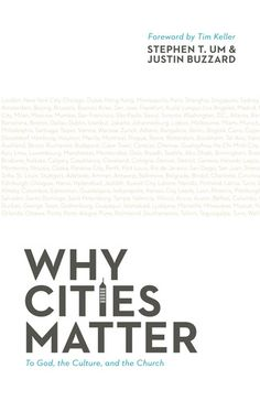 W h y   C i t i e s   M a t t e r: T o   God, the Culture, and the Church.--by Stephen T. Um, Justin Buzzard. A vision and rationale for church planting, cultural engagement, and missionary impulses in our world's cities.