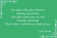 """""""you know that place between sleeping and awake, that place where you can still remember dreaming? That's where I will always thingk of you."""" -- J.M. Barrie"""
