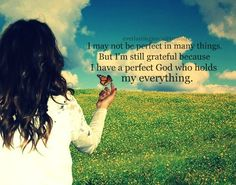 But I have a perfect God who holds my everything.