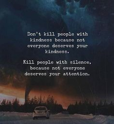 Dont kill people with kindness because not everyone deserves your kindness..