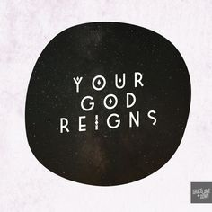 Your God Reigns! Isaiah 52:7 (NIV) How beautiful on the mountains are the feet of those who bring good news, who proclaim peace... // ah, this verse was (reluctantly) engrained in my brain this year:)