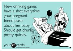 Funny Baby Ecard: New drinking game: have a shot everytime your pregnant friend posts about her baby. Should get drunk pretty quickly.