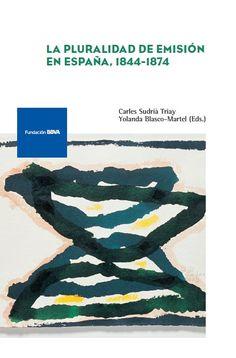 La pluralidad de emisión en España, 1844-1874 / edición a cargo de Carles Sudrià Triay, Yolanda Blasco-Martel (2016)