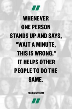 """Whenever one person stands up and says, """"Wait a minute, this is wrong,"""" it helps other people to do the same. ~Gloria Steinem"""