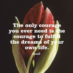 The only courage you ever need is the courage to fulfill the dreams of your own life. — Oprah