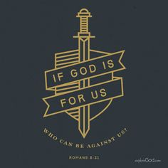 If God is for us, who can be against us? -Romans 8:31
