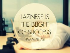 LAZINESS IS THE BLIGHT OF SUCCESS. -Imam Ali (AS)