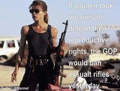 If women took up arms to defend their reproductive rights, the GOP would ban assault rifles yesterday. TRUE DAT!