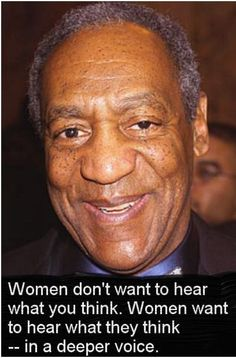 Women don't want to hear what you think. Women want to hear what they think -- in a deeper voice. ~ Bill Cosby