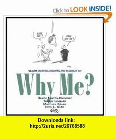 Why Me? Wealth Creating, Receiving and Passing It On (9781891652202) Denise Kenyon-Rouvinez, Thierry Lombard, Matthieu Ricard, John L. Ward, Gabs , ISBN-10: 1891652206  , ISBN-13: 978-1891652202 ,  , tutorials , pdf , ebook , torrent , downloads , rapidshare , filesonic , hotfile , megaupload , fileserve