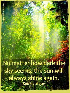 No matter how dark the sky seems, the sun will always shine again. Katrina Mayer