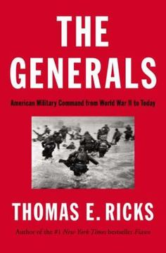 The generals : American military command from World War II to today, by Thomas E. Ricks