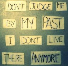 """""""Don't judge me by my PAST. I don't live there anymore."""""""
