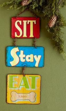 Sit, Stay and Eat Sign Think this would look really cute by the dogs/cat area!