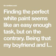 Finding the perfect white paint seems like an easy enough task, but on the contrary. Being that my boyfriend and I are in creative fields, we are very aware