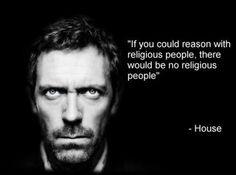 House - Reason with Religious People - http://dailyatheistquote.com/atheist-quotes/2013/12/27/house-reason-religious-people/